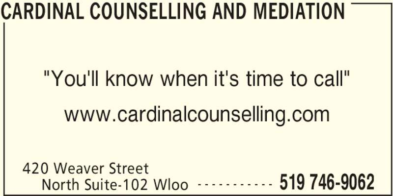 "Cardinal Counselling and Mediation (519-746-9062) - Display Ad - 420 Weaver Street  519 746-9062North Suite-102 Wloo - - - - - - - - - - - ""You'll know when it's time to call"" www.cardinalcounselling.com CARDINAL COUNSELLING AND MEDIATION"