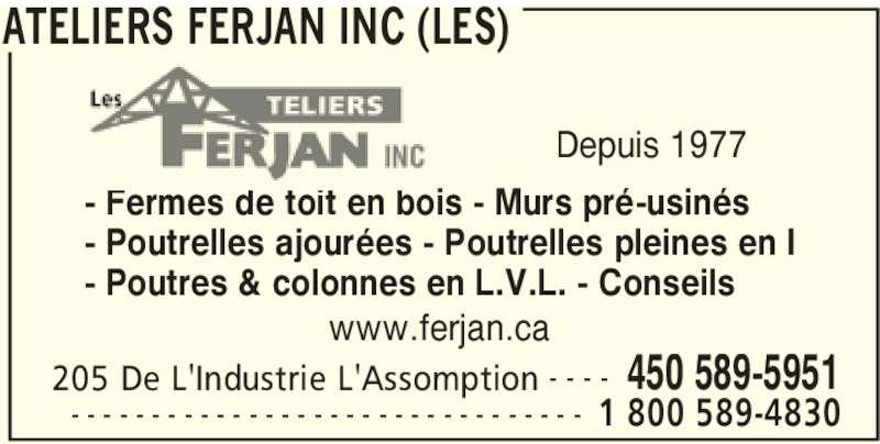 Les Ateliers Ferjan Inc (450-589-5951) - Annonce illustrée======= - ATELIERS FERJAN INC (LES) 205 De L'Industrie L'Assomption 450 589-5951- - - -  1 800 589-4830- - - - - - - - - - - - - - - - - - - - - - - - - - - - - - - - - Fermes de toit en bois - Murs pré-usinés - Poutrelles ajourées - Poutrelles pleines en I - Poutres & colonnes en L.V.L. - Conseils Depuis 1977 www.ferjan.ca