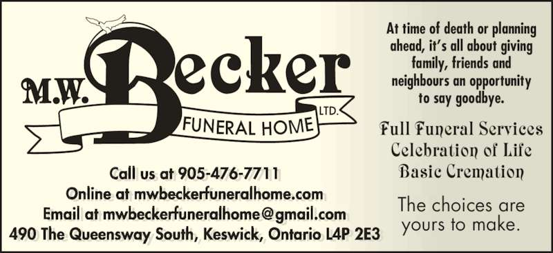 Becker M W Funeral Home (905-476-7711) - Display Ad - MAt time of death or planning ahead, it's all about giving family, friends and neighbours an opportunity to say goodbye. Full Funeral Services Celebration of Life Basic Cremation The choices are yours to make. Call us at 905-476-7711 Online at mwbeckerfuneralhome.com 490 The Queensway South, Keswick, Ontario L4P 2E3 Call us at 905-476-7711 nline at beckerfuneralho e.co E ail at beckerfuneralho e g ail.co 490 The ueens ay South, Kes ick, ntario L4P 2E3