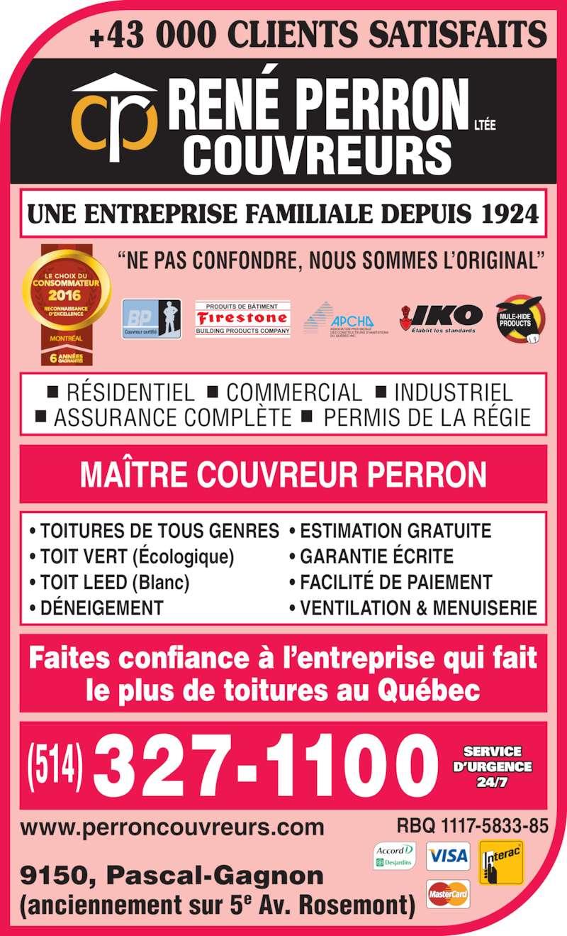 """René Perron Couvreurs Ltée (514-327-1100) - Annonce illustrée======= - +43 000 CLIENTS SATISFAITS www.perroncouvreurs.com 9150, Pascal-Gagnon (anciennement sur 5e Av. Rosemont) RBQ 1117-5833-85 Faites confiance à l'entreprise qui fait le plus de toitures au Québec UNE ENTREPRISE FAMILIALE DEPUIS 1924   RÉSIDENTIEL     COMMERCIAL     INDUSTRIEL ASSURANCE COMPLÈTE     PERMIS DE LA RÉGIE MAÎTRE COUVREUR PERRON • TOITURES DE TOUS GENRES • TOIT VERT (Écologique) • TOIT LEED (Blanc) • DÉNEIGEMENT  • ESTIMATION GRATUITE • GARANTIE ÉCRITE • FACILITÉ DE PAIEMENT • VENTILATION & MENUISERIE Établit les standardsCouvreur certifié """"NE PAS CONFONDRE, NOUS SOMMES L'ORIGINAL"""" MONTRÉAL SERVICE D'URGENCE 24/7"""