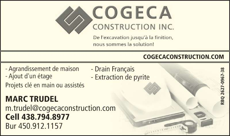 Cogeca Construction (450-442-3300) - Annonce illustrée======= - - Agrandissement de maison - Ajout d'un étage Projets clé en main ou assistés MARC TRUDEL Cell 438.794.8977 Bur 450.912.1157 - Drain Français - Extraction de pyrite COGECACONSTRUCTION.COM RB 67 -3  2 RB  2 62 7- 09 67 -3 62 7- 09