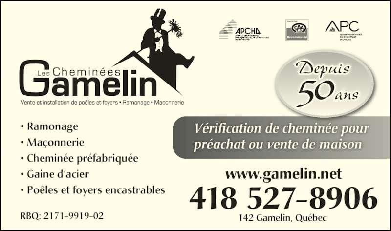 Les Cheminées Gamelin Inc (418-527-8906) - Annonce illustrée======= - 50ans  Vérification de cheminée pour préachat ou vente de maison Recommandé Depuis 418 527-8906 142 Gamelin, Québec  • Ramonage • Maçonnerie • Cheminée préfabriquée • Gaine d'acier • Poêles et foyers encastrables RBQ: 2171-9919-02 www.gamelin.net