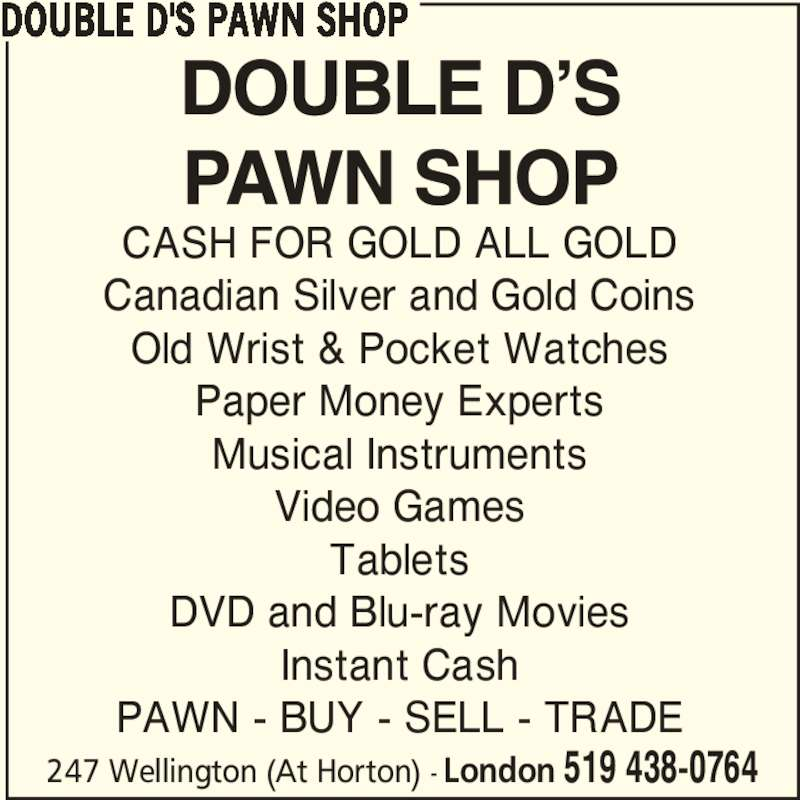 Double D's Pawn Shop (519-438-0764) - Display Ad - DVD and Blu-ray Movies Instant Cash PAWN - BUY - SELL - TRADE DOUBLE D'S PAWN SHOP 247 Wellington (At Horton) - London 519 438-0764 CASH FOR GOLD ALL GOLD Canadian Silver and Gold Coins Old Wrist & Pocket Watches Paper Money Experts Musical Instruments Video Games Tablets