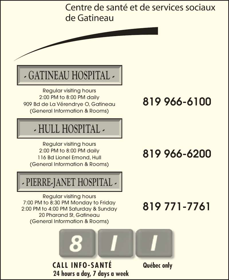 Hôpital de Gatineau (819-966-6100) - Display Ad - CALL  INFO-SANTÉ Québec only - GATINEAU HOSPITAL - Regular visiting hours 2:00 PM to 8:00 PM daily 909 Bd de La Vérendrye O, Gatineau (General Information & Rooms) - HULL HOSPITAL - Regular visiting hours 2:00 PM to 8:00 PM daily 116 Bd Lionel Emond, Hull (General Information & Rooms) - PIERRE-JANET HOSPITAL - Regular visiting hours 7:00 PM to 8:30 PM Monday to Friday 2:00 PM to 4:00 PM Saturday & Sunday 20 Pharand St, Gatineau (General Information & Rooms) 819 966-6100 819 966-6200 819 771-7761 24 hours a day, 7 days a week