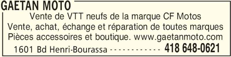 Gaétan Moto (418-648-0621) - Annonce illustrée======= - GAETAN MOTO 1601 Bd Henri-Bourassa 418 648-0621- - - - - - - - - - - - Vente de VTT neufs de la marque CF Motos Vente, achat, échange et réparation de toutes marques Pièces accessoires et boutique. www.gaetanmoto.com