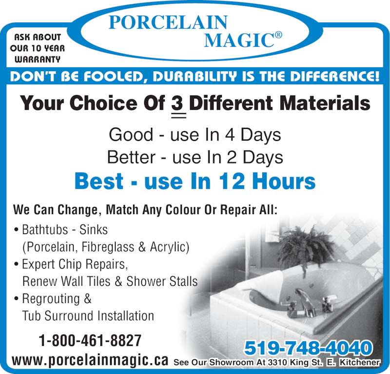 Porcelain Magic (519-748-4040) - Display Ad - Better - use In 2 Days Best - use In 12 Hours ASK ABOUT OUR 10 YEAR • Bathtubs - Sinks   (Porcelain, Fibreglass & Acrylic) • Expert Chip Repairs,   Renew Wall Tiles & Shower Stalls • Regrouting &   Tub Surround Installation We Can Change, Match Any Colour Or Repair All: 1-800-461-8827 www.porcelainmagic.ca See Our Showroom At 3310 King St.  E.  Kitchener 519-748-4040 Your Choice Of 3 Different Materials Good - use In 4 Days WARRANTY DON'T BE FOOLED, DURABILITY IS THE DIFFERENCE!