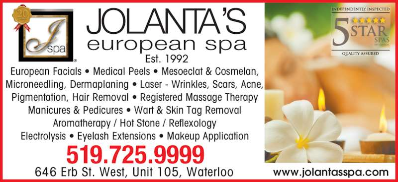 Jolanta's European Spa Ltd (519-725-9999) - Display Ad - Electrolysis • Eyelash Extensions • Makeup Application 519.725.9999 Est. 1992 646 Erb St. West, Unit 105, Waterloo www.jolantasspa.com European Facials • Medical Peels • Mesoeclat & Cosmelan, Microneedling, Dermaplaning • Laser - Wrinkles, Scars, Acne, Pigmentation, Hair Removal • Registered Massage Therapy Manicures & Pedicures • Wart & Skin Tag Removal Aromatherapy / Hot Stone / Reflexology