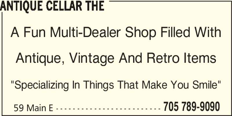 """The Antique Cellar (705-789-9090) - Display Ad - 59 Main E - - - - - - - - - - - - - - - - - - - - - - - - - 705 789-9090 ANTIQUE CELLAR THE A Fun Multi-Dealer Shop Filled With Antique, Vintage And Retro Items """"Specializing In Things That Make You Smile"""""""