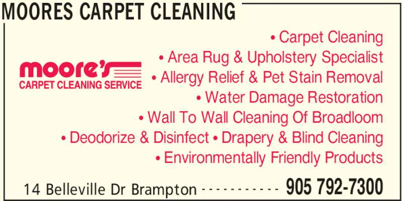 Moore's Carpet Cleaning Service (905-792-7300) - Display Ad - 14 Belleville Dr Brampton 905 792-7300- - - - - - - - - - - • Carpet Cleaning • Area Rug & Upholstery Specialist • Allergy Relief & Pet Stain Removal • Wall To Wall Cleaning Of Broadloom • Deodorize & Disinfect • Drapery & Blind Cleaning • Environmentally Friendly Products • Water Damage Restoration MOORES CARPET CLEANING