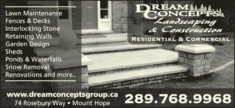 Dream Concepts Landscaping & Construction (905-961-7383) - Display Ad - Lawn Maintenance Fences & Decks Interlocking Stone Retaining Walls Garden Design Sheds Ponds & Waterfalls Snow Removal Renovations and more.. 74 Rosebury Way • Mount Hope www.dreamconceptsgroup.ca 289.768.9968 Residential & Commercial