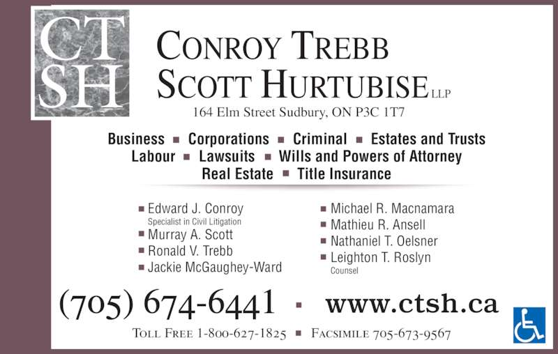 Conroy Trebb Scott Hurtubise LLP (705-674-6441) - Display Ad - 164 Elm Street Sudbury, ON P3C 1T7 CONROY TREBB SCOTT HURTUBISE LLP CT SH Edward J. Conroy Specialist in Civil Litigation Murray A. Scott Ronald V. Trebb Jackie McGaughey-Ward Michael R. Macnamara Mathieu R. Ansell Nathaniel T. Oelsner Leighton T. Roslyn Counsel Business      Corporations      Criminal      Estates and Trusts Labour      Lawsuits      Wills and Powers of Attorney Real Estate      Title Insurance (705) 674-6441 www.ctsh.ca Toll Free 1-800-627-1825       Facsimile 705-673-9567