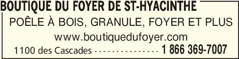 Boutique Du Foyer De St-Hyacinthe Enr (450-773-7007) - Annonce illustrée======= - BOUTIQUE DU FOYER DE ST-HYACINTHE 1 866 369-70071100 des Cascades - - - - - - - - - - - - - - - POÊLE À BOIS, GRANULE, FOYER ET PLUS www.boutiquedufoyer.com