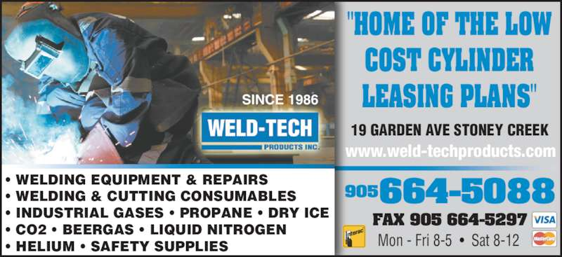 "Weld Tech Products Inc (905-664-5088) - Display Ad - Mon - Fri 8-5  •  Sat 8-12 SINCE 1986 19 GARDEN AVE STONEY CREEK ""HOME OF THE LOW COST CYLINDER LEASING PLANS"" • WELDING EQUIPMENT & REPAIRS • WELDING & CUTTING CONSUMABLES • INDUSTRIAL GASES • PROPANE • DRY ICE • CO2 • BEERGAS • LIQUID NITROGEN • HELIUM • SAFETY SUPPLIES 664-5088905 www.weld-techproducts.com FAX 905 664-5297"