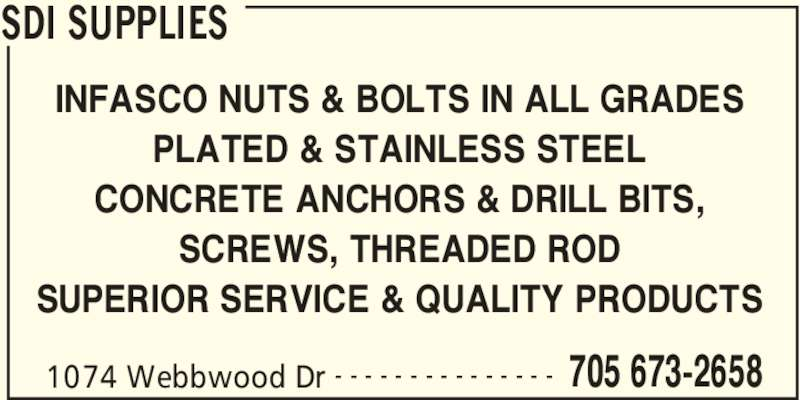 SDI Supplies (705-673-2658) - Display Ad - SDI SUPPLIES 1074 Webbwood Dr 705 673-2658- - - - - - - - - - - - - - - INFASCO NUTS & BOLTS IN ALL GRADES PLATED & STAINLESS STEEL CONCRETE ANCHORS & DRILL BITS, SCREWS, THREADED ROD SUPERIOR SERVICE & QUALITY PRODUCTS