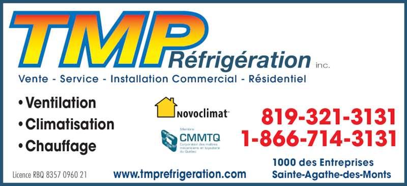 TMP Réfrigération Inc (819-321-3131) - Annonce illustrée======= - inc. •Climatisation •Ventilation •Chauffage Vente - Service - Installation Commercial - Résidentiel Licence RBQ 8357 0960 21 819-321-3131 1-866-714-3131 1000 des Entreprises Sainte-Agathe-des-Montswww.tmprefrigeration.com CMMTQ Corporation des maîtres mécaniciens en tuyauterie du Québec Membre