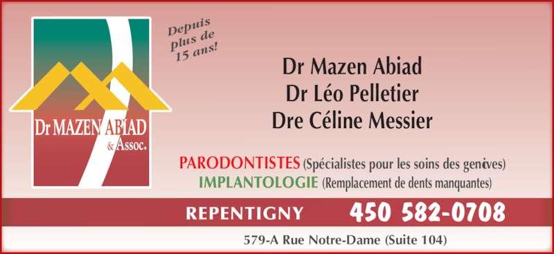 Abiad Mazen Dr (450-582-0708) - Annonce illustrée======= - 579-A Rue Notre-Dame (Suite 104) IMPLANTOLOGIE (Remplacement de dents manquantes) PARODONTISTES (Spécialistes pour les soins des gencives) Dr Mazen Abiad Dr Léo Pelletier Dre Céline Messier Dep uis plus  de 15 a ns! REPENTIGNY 450 582-0708