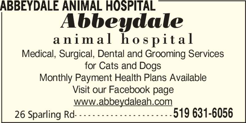 Abbeydale Animal Hospital (519-631-6056) - Display Ad - ABBEYDALE ANIMAL HOSPITAL  26 Sparling Rd- - - - - - - - - - - - - - - - - - - - - -519 631-6056 Medical, Surgical, Dental and Grooming Services for Cats and Dogs Monthly Payment Health Plans Available Visit our Facebook page www.abbeydaleah.com