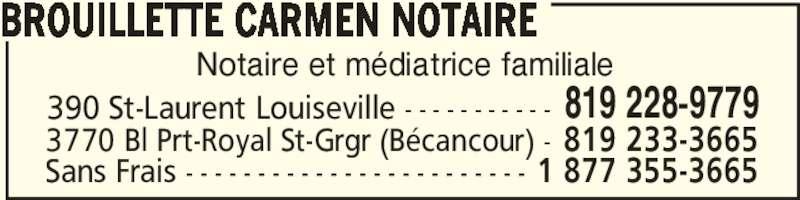 Carmen Brouillette Notaire (819-228-9779) - Annonce illustrée======= - Notaire et médiatrice familiale BROUILLETTE CARMEN NOTAIRE 390 St-Laurent Louiseville - - - - - - - - - - - 819 228-9779 Sans Frais - - - - - - - - - - - - - - - - - - - - - - - - 1 877 355-3665 3770 Bl Prt-Royal St-Grgr (Bécancour) - 819 233-3665