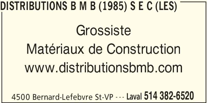 Les Distributions BMB (1985) s e c (514-382-6520) - Annonce illustrée======= - DISTRIBUTIONS B M B (1985) S E C (LES) 4500 Bernard-Lefebvre St-VP Laval 514 382-6520- - - Grossiste Matériaux de Construction www.distributionsbmb.com