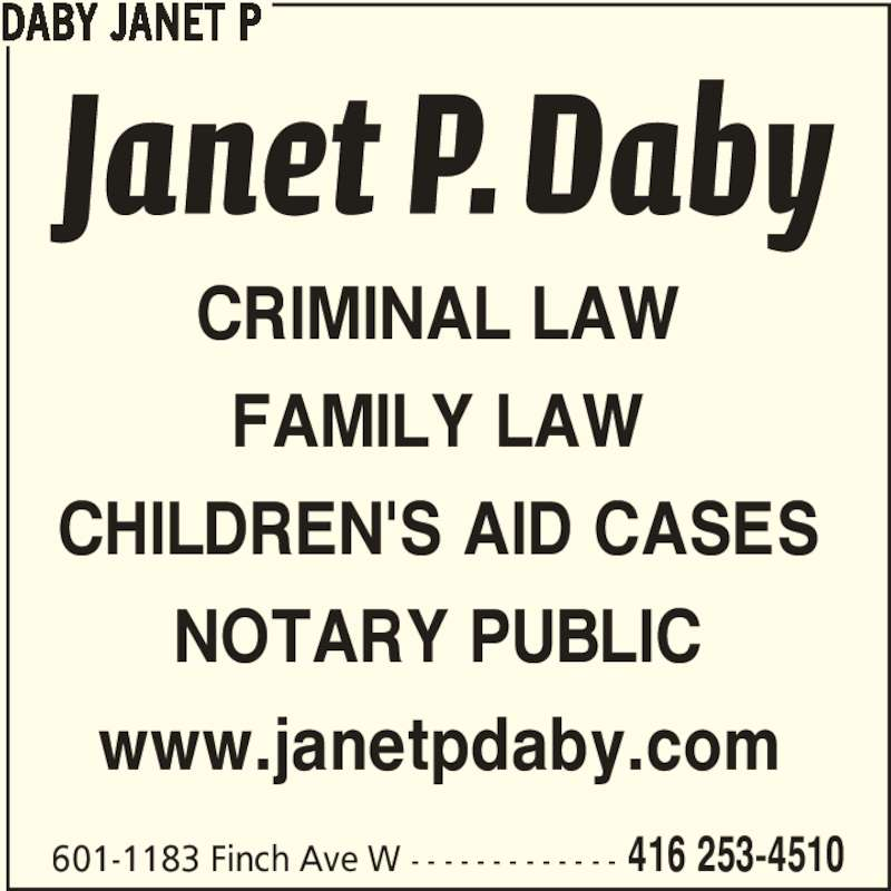 Daby Janet P (416-253-4510) - Display Ad - CRIMINAL LAW FAMILY LAW CHILDREN'S AID CASES NOTARY PUBLIC www.janetpdaby.com DABY JANET P 601-1183 Finch Ave W - - - - - - - - - - - - - 416 253-4510