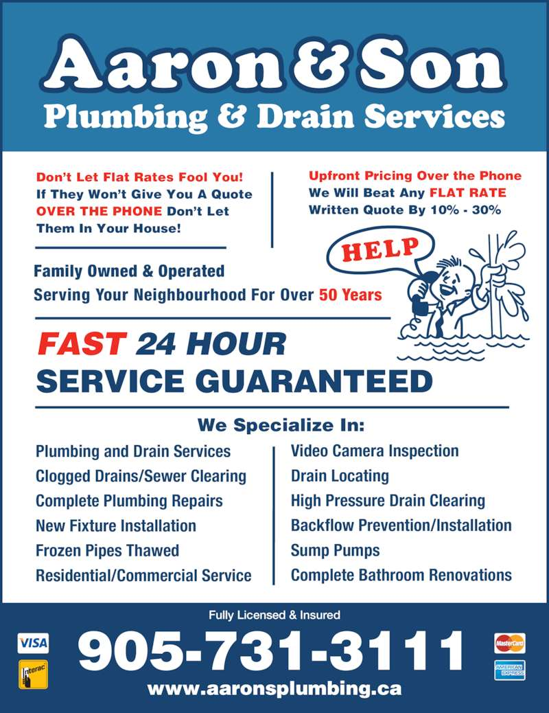 Aaron & Son Plumbing (905-731-3111) - Display Ad - Complete Bathroom Renovations Plumbing and Drain Services Clogged Drains/Sewer Clearing Complete Plumbing Repairs New Fixture Installation Frozen Pipes Thawed Residential/Commercial Service Don't Let Flat Rates Fool You! If They Won't Give You A Quote OVER THE PHONE Don't Let Them In Your House! Family Owned & Operated Serving Your Neighbourhood For Over 50 Years  FAST 24 HOUR SERVICE GUARANTEED  905-731-3111 www.aaronsplumbing.ca Fully Licensed & Insured We Specialize In: Plumbing & Drain Services Upfront Pricing Over the Phone We Will Beat Any FLAT RATE Written Quote By 10% - 30% Video Camera Inspection Drain Locating High Pressure Drain Clearing Backflow Prevention/Installation Sump Pumps