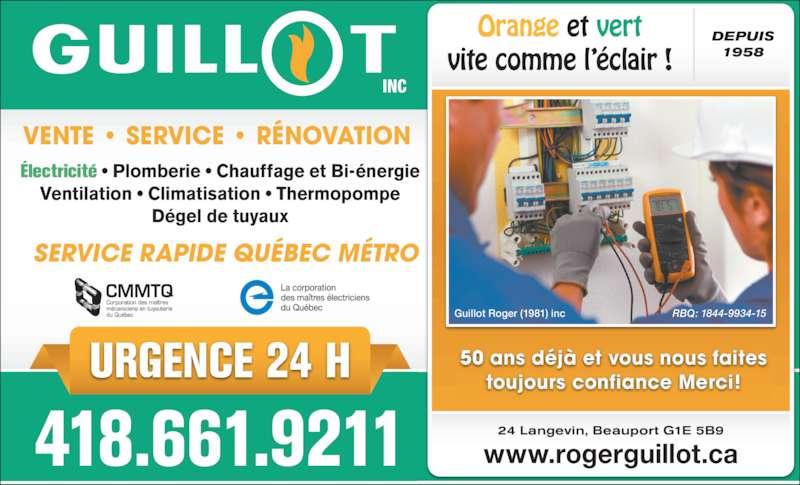 Guillot Roger (1981) Inc (418-661-9211) - Annonce illustrée======= - 50 ans déjà et vous nous faites toujours confiance Merci! VENTE • SERVICE • RÉNOVATION SERVICE RAPIDE QUÉBEC MÉTRO Électricité • Plomberie • Chauffage et Bi-énergie Ventilation • Climatisation • Thermopompe Dégel de tuyaux Guillot Roger (1981) inc URGENCE 24 H RBQ: 1844-9934-15 418.661.9211 www.rogerguillot.ca24 Langevin, Beauport G1E 5B9 Orange et vert vite comme l'éclair ! DEPUIS 1958