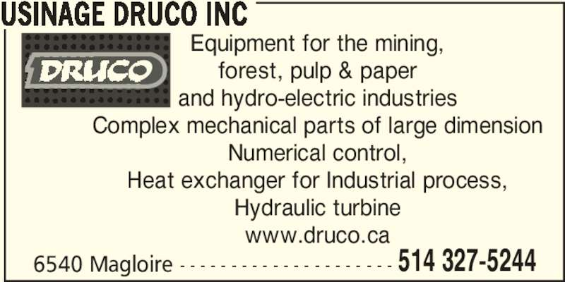 Usinage Druco (514-327-5244) - Display Ad - 6540 Magloire - - - - - - - - - - - - - - - - - - - - - 514 327-5244 USINAGE DRUCO INC Equipment for the mining, forest, pulp & paper and hydro-electric industries Complex mechanical parts of large dimension Numerical control, Heat exchanger for Industrial process, Hydraulic turbine www.druco.ca