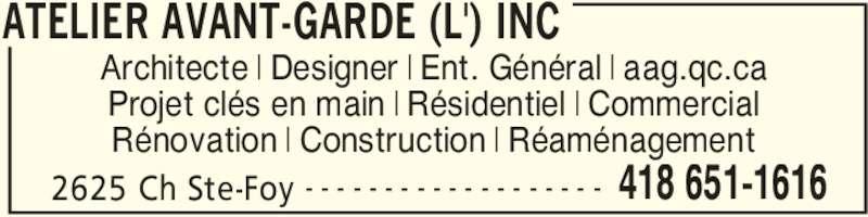 L'Atelier Avant-Garde Inc (418-651-1616) - Annonce illustrée======= - ATELIER AVANT-GARDE (L') INC 2625 Ch Ste-Foy 418 651-1616- - - - - - - - - - - - - - - - - - - Architecte | Designer | Ent. Général | aag.qc.ca Projet clés en main | Résidentiel | Commercial Rénovation | Construction | Réaménagement