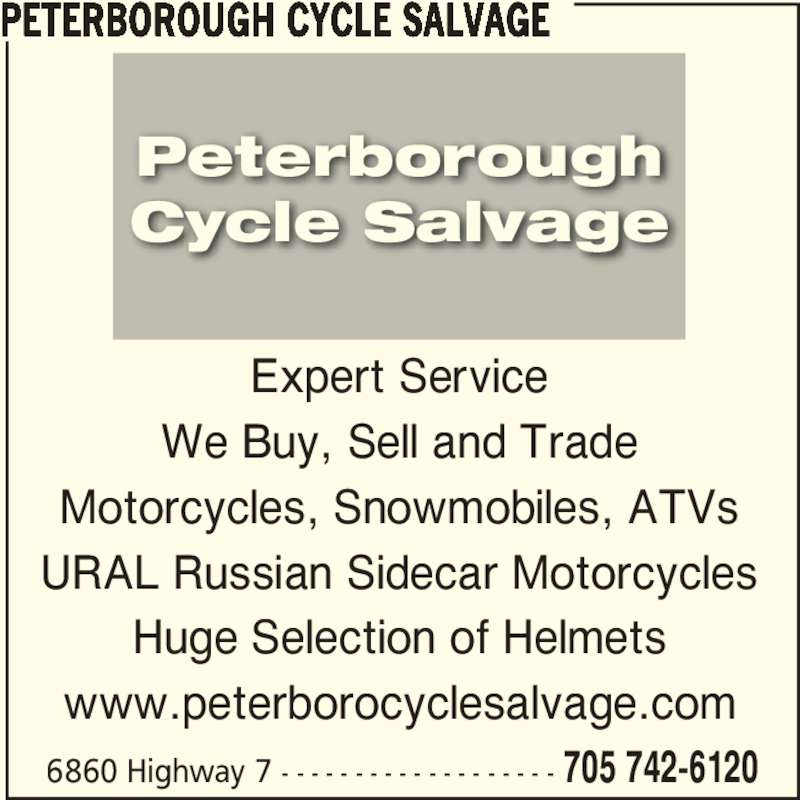 Peterborough Cycle Salvage (705-742-6120) - Display Ad - Expert Service We Buy, Sell and Trade Motorcycles, Snowmobiles, ATVs URAL Russian Sidecar Motorcycles Huge Selection of Helmets www.peterborocyclesalvage.com PETERBOROUGH CYCLE SALVAGE 6860 Highway 7 - - - - - - - - - - - - - - - - - - - 705 742-6120 Peterborough Cycle Salvage