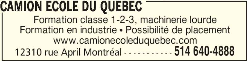 Camion Ecole du Québec (514-640-4888) - Annonce illustrée======= - 12310 rue April Montréal - - - - - - - - - - - 514 640-4888 Formation classe 1-2-3, machinerie lourde Formation en industrie π Possibilité de placement www.camionecoleduquebec.com CAMION ECOLE DU QUEBEC