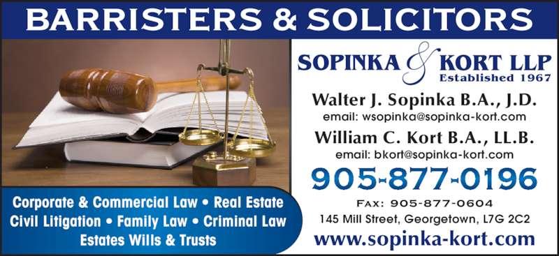 Sopinka & Kort LLP Barristers & Solicitors (905-877-0196) - Display Ad - 145 Mill Street, Georgetown, L7G 2C2 www.sopinka-kort.com Walter J. Sopinka B.A., J.D. William C. Kort B.A., LL.B. Corporate & Commercial Law • Real Estate Civil Litigation • Family Law • Criminal Law Estates Wills & Trusts