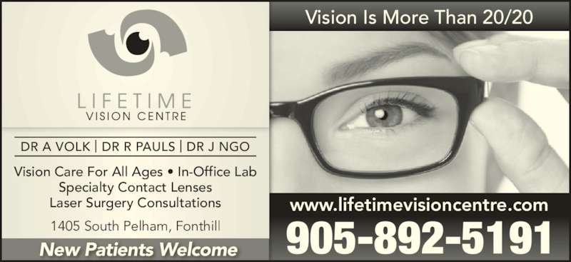 Lifetime Vision Centre (905-892-5191) - Display Ad - Vision Care For All Ages • In-Office Lab Specialty Contact Lenses Laser Surgery Consultations 1405 South Pelham, Fonthill Vision Is More Than 20/20 www.lifetimevisioncentre.com 905-892-5191New Patients Welcome DR A VOLK | DR R PAULS | DR J NGO