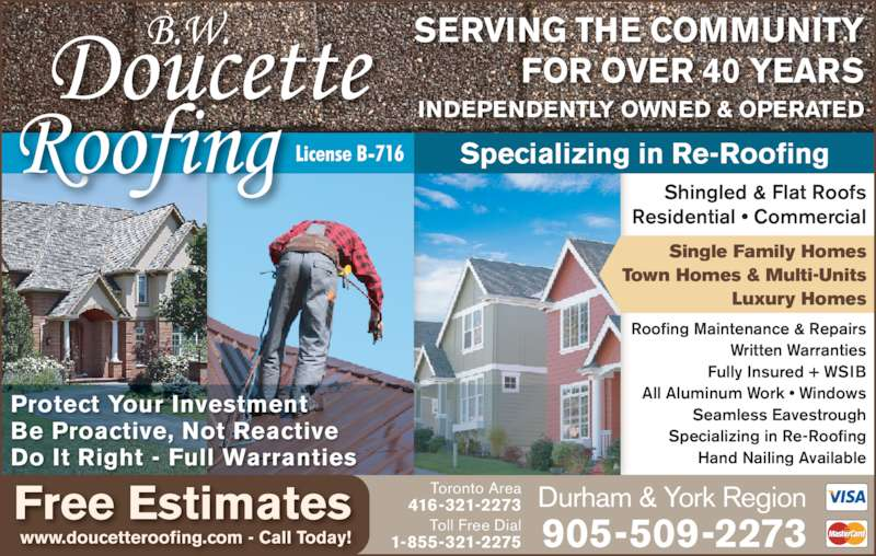 Doucette B W Roofing (416-321-2273) - Display Ad - SERVING THE COMMUNITY Durham & York Region 905-509-2273 Toronto Area 416-321-2273 Toll Free Dial 1-855-321-2275 FOR OVER 40 YEARS Shingled & Flat Roofs Residential • Commercial Protect Your Investment Be Proactive, Not Reactive Do It Right - Full Warranties Specializing in Re-Roofing INDEPENDENTLY OWNED & OPERATED Roofing Maintenance & Repairs Written Warranties Fully Insured + WSIB All Aluminum Work • Windows Seamless Eavestrough Specializing in Re-Roofing Hand Nailing Available Single Family Homes Town Homes & Multi-Units Luxury Homes Free Estimates www.doucetteroofing.com - Call Today!