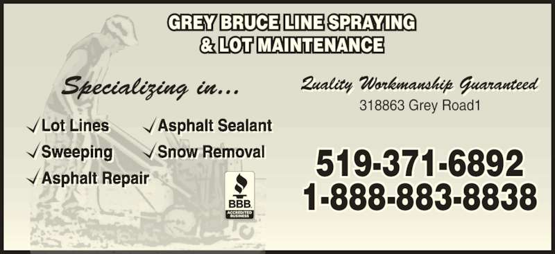 Grey Bruce Line Spraying & Lot Maintnce (519-371-6892) - Display Ad - 519-371-6892 1-888-883-8838 GREY BRUCE LINE SPRAYING & LOT MAINTENANCE Lot Lines Sweeping   Asphalt Repair Asphalt Sealant Snow Removal t i i    lt i lt l t  l 318863 Grey Road1