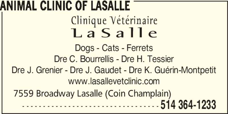 La Salle Veterinary Clinic Inc (514-364-1233) - Display Ad - 514 364-1233 ANIMAL CLINIC OF LASALLE - - - - - - - - - - - - - - - - - - - - - - - - - - - - - - - - - 7559 Broadway Lasalle (Coin Champlain) Dogs - Cats - Ferrets Dre C. Bourrellis - Dre H. Tessier Dre J. Grenier - Dre J. Gaudet - Dre K. Guérin-Montpetit www.lasallevetclinic.com