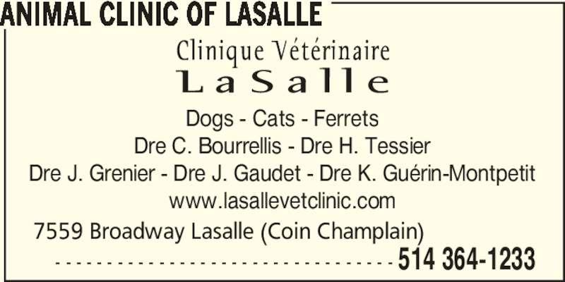 La Salle Veterinary Clinic Inc (514-364-1233) - Display Ad - 514 364-1233 ANIMAL CLINIC OF LASALLE - - - - - - - - - - - - - - - - - - - - - - - - - - - - - - - - - 7559 Broadway Lasalle (Coin Champlain) Dogs - Cats - Ferrets Dre C. Bourrellis - Dre H. Tessier Dre J. Grenier - Dre J. Gaudet - Dre K. Guérin-Montpetit www.lasallevetclinic.com