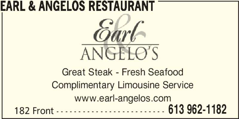 Earl & Angelos Restaurant (613-962-1182) - Annonce illustrée======= - 613 962-1182 EARL & ANGELOS RESTAURANT Great Steak - Fresh Seafood Complimentary Limousine Service www.earl-angelos.com 182 Front - - - - - - - - - - - - - - - - - - - - - - - - -
