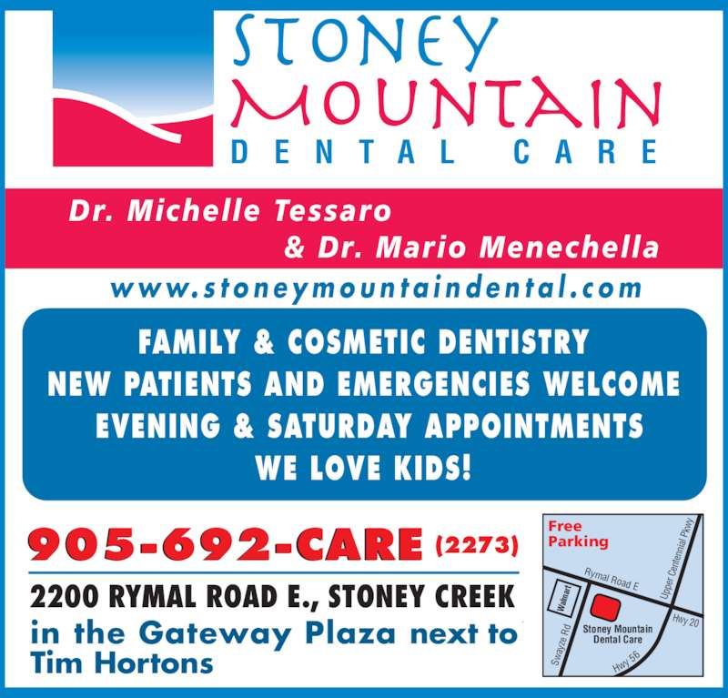 Stoney Mountain Dental Care (905-692-2273) - Display Ad - en te Rymal Road E pe r C Stoney Mountain Dental Care Up nn ial kw  P  R ay ze alm ar Free  Hwy 20 Sw Dr. Michelle Tessaro Parking Hw y 5                     & Dr. Mario Menechella 905-692-CARE (2273) in the Gateway Plaza next to Tim Hortons 2200 RYMAL ROAD E., STONEY CREEK w w w. s t o n e y m o u n t a i n d e n t a l . c o m FAMILY & COSMETIC DENTISTRY NEW PATIENTS AND EMERGENCIES WELCOME  EVENING & SATURDAY APPOINTMENTS WE LOVE KIDS! D E N T A L  C A R E