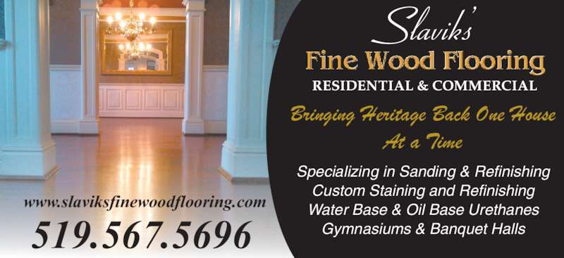 Slavik's Fine Wood Flooring (519-567-5696) - Display Ad - Bringing Heritage Back One House  At a Time 519.567.5696 www.slaviksfinewoodflooring.com Specializing in Sanding & Refinishing Custom Staining and Refinishing Water Base & Oil Base Urethanes Gymnasiums & Banquet Halls
