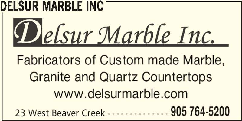 Delsur Marble (905-764-5200) - Display Ad - 23 West Beaver Creek - - - - - - - - - - - - - - 905 764-5200 www.delsurmarble.com DELSUR MARBLE INC Fabricators of Custom made Marble, Granite and Quartz Countertops