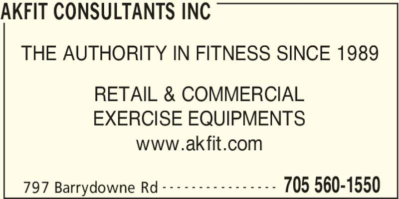 Akfit Consultants Inc (705-560-1550) - Display Ad - AKFIT CONSULTANTS INC 797 Barrydowne Rd 705 560-1550- - - - - - - - - - - - - - - - THE AUTHORITY IN FITNESS SINCE 1989 RETAIL & COMMERCIAL EXERCISE EQUIPMENTS www.akfit.com