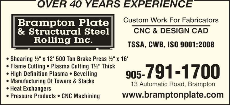 """Brampton Plate & Structural Steel Rolling Inc (905-791-1700) - Display Ad - www.bramptonplate.com  Shearing ½"""" x 12' 500 Ton Brake Press ½"""" x 16'  Flame Cutting  Plasma Cutting 1½"""" Thick  High Definition Plasma  Bevelling  Manufacturing Of Towers & Stacks  Heat Exchangers  Pressure Products  CNC Machining 905-791-1700 13 Automatic Road, Brampton CNC & DESIGN CAD Custom Work For Fabricators TSSA, CWB, ISO 9001:2008 OVER 40 YEARS EXPERIENCE"""