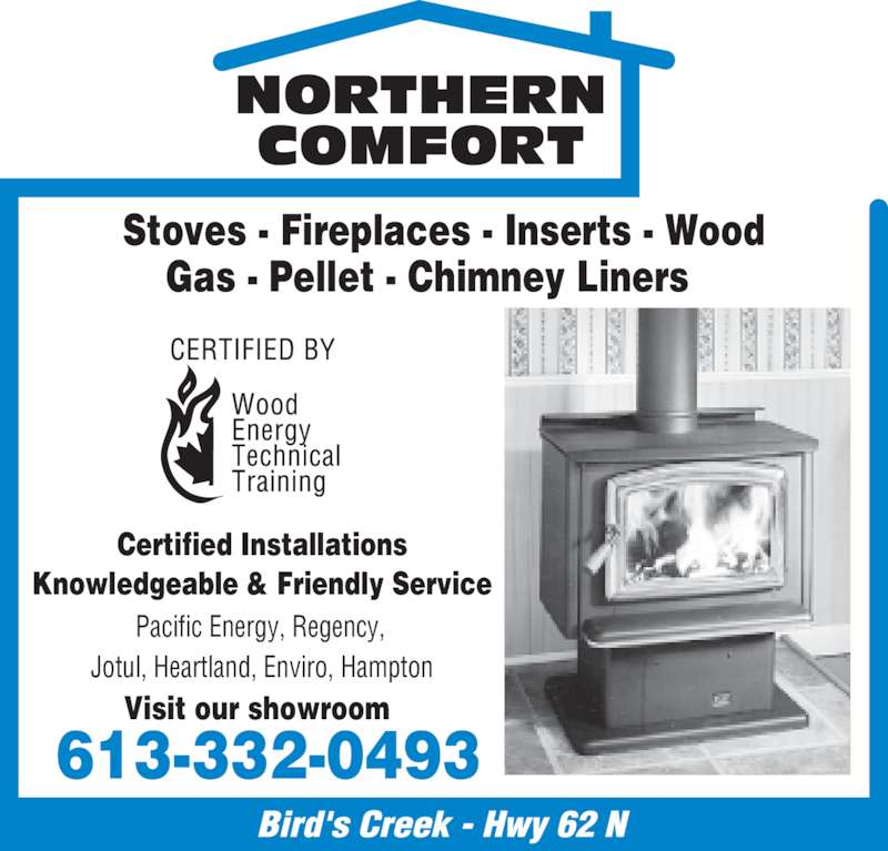 Northern Comfort (613-332-0493) - Display Ad - COMFORT  NORTHERN  613-332-0493  Stoves - Fireplaces - Inserts - Wood Gas - Pellet - Chimney Liners    Certified Installations  Knowledgeable & Friendly Service  Pacific Energy, Regency,  Jotul, Heartland, Enviro, Hampton Visit our showroom