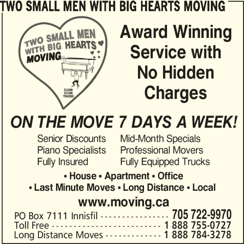 Two Small Men With Big Hearts Moving (705-722-9970) - Display Ad - Toll Free - - - - - - - - - - - - - - - - - - - - - - - - - 1 888 755-0727 Long Distance Moves - - - - - - - - - - - - - 1 888 784-3278 Award Winning Service with No Hidden Charges ON THE MOVE 7 DAYS A WEEK! www.moving.ca Senior Discounts Piano Specialists Fully Insured π House π Apartment π Office π Last Minute Moves π Long Distance π Local  Mid-Month Specials Professional Movers Fully Equipped Trucks TWO SMALL MEN WITH BIG HEARTS MOVING PO Box 7111 Innisfil - - - - - - - - - - - - - - - - 705 722-9970