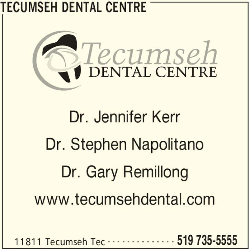 Tecumseh Dental Centre (519-735-5555) - Display Ad - TECUMSEH DENTAL CENTRE 11811 Tecumseh Tec 519 735-5555- - - - - - - - - - - - - - Dr. Jennifer Kerr Dr. Stephen Napolitano Dr. Gary Remillong www.tecumsehdental.com