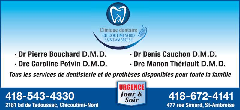 Clinique Dentaire Chicoutimi-Nord Inc (418-543-4330) - Annonce illustrée======= - · Dr Pierre Bouchard D.M.D. · Dre Caroline Potvin D.M.D. · Dr Denis Cauchon D.M.D. · Dre Manon Thériault D.M.D. 418-672-4141 477 rue Simard, St-Ambroise 418-543-4330 2181 bd de Tadoussac, Chicoutimi-Nord Tous les services de dentisterie et de prothèses disponibles pour toute la famille URGENCE Jour & Soir