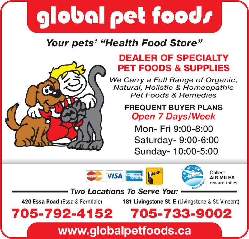 """Global Pet Foods (705-792-4152) - Display Ad - www.globalpetfoods.ca Your pets' """"Health Food Store"""" 181 Livingstone St. E (Livingstone & St. Vincent) 705-733-9002 420 Essa Road (Essa & Ferndale) 705-792-4152 Collect AIR MILES reward miles Two Locations To Serve You: FREQUENT BUYER PLANS Open 7 Days/Week DEALER OF SPECIALTY PET FOODS & SUPPLIES We Carry a Full Range of Organic, Natural, Holistic & Homeopathic Pet Foods & Remedies Mon- Fri 9:00-8:00 Saturday- 9:00-6:00 Sunday- 10:00-5:00"""