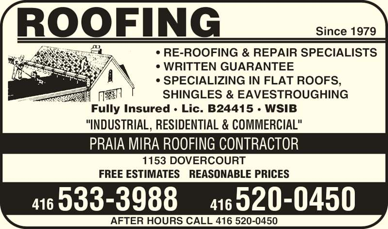 "Praia Mira Roofing Contractor (416-533-3988) - Display Ad - • WRITTEN GUARANTEE • SPECIALIZING IN FLAT ROOFS,   SHINGLES & EAVESTROUGHING ROOFING Fully Insured · Lic. B24415 · WSIB ""INDUSTRIAL, RESIDENTIAL & COMMERCIAL"" 1153 DOVERCOURT FREE ESTIMATES   REASONABLE PRICES PRAIA MIRA ROOFING CONTRACTOR Since 1979 AFTER HOURS CALL 416 520-0450 416 533-3988 520-0450416 • RE-ROOFING & REPAIR SPECIALISTS"