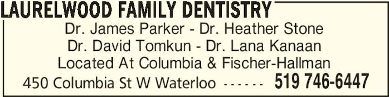 Laurelwood Family Dentistry (519-746-6447) - Display Ad - Dr. James Parker - Dr. Heather Stone Dr. David Tomkun - Dr. Lana Kanaan Located At Columbia & Fischer-Hallman LAURELWOOD FAMILY DENTISTRY 450 Columbia St W Waterloo - - - - - - 519 746-6447