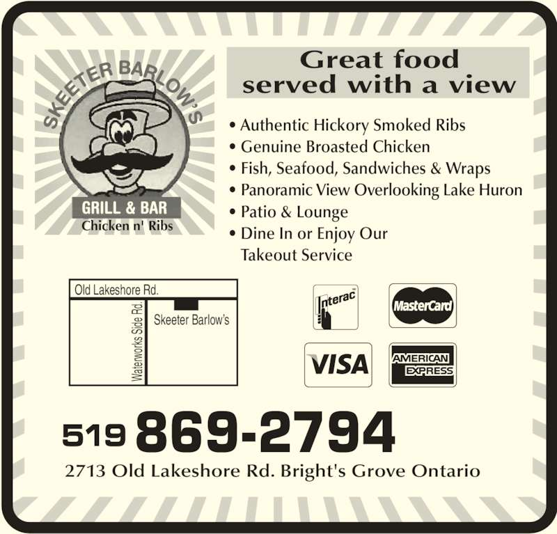 Barlows Skeeter (519-869-2794) - Annonce illustrée======= - • Authentic Hickory Smoked Ribs • Genuine Broasted Chicken • Fish, Seafood, Sandwiches & Wraps • Panoramic View Overlooking Lake Huron • Patio & Lounge • Dine In or Enjoy Our    Takeout Service 519 869-2794 2713 Old Lakeshore Rd. Bright's Grove Ontario Skeeter Barlow's Old Lakeshore Rd. Wa ter wo rks  Sid e R d. Great food served with a view Chicken n' Ribs Wa ter wo rks  Sid e R d.